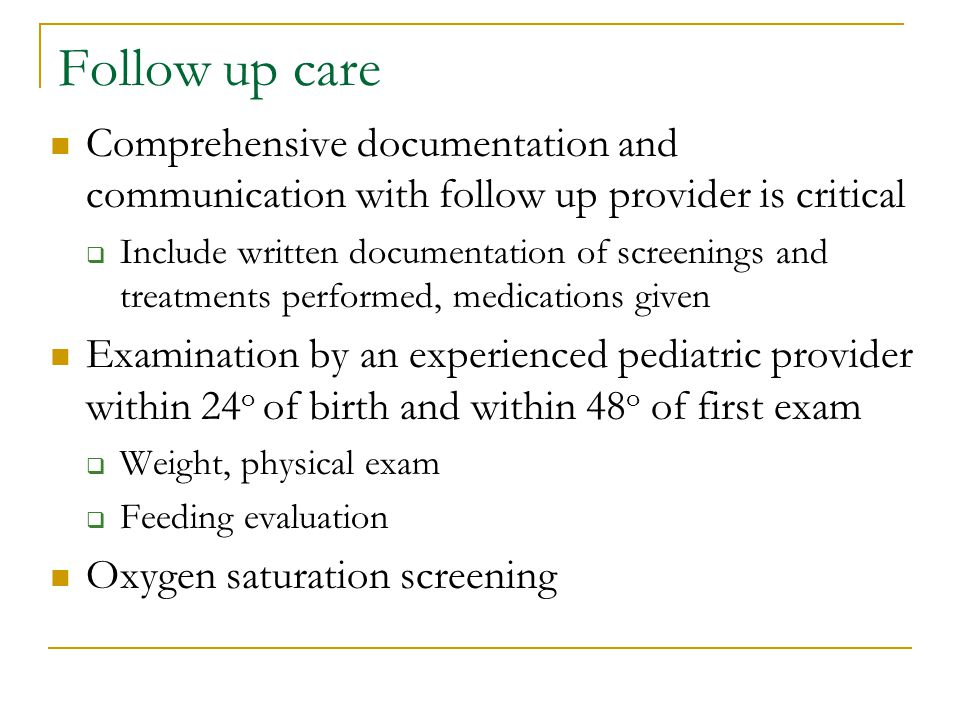 Follow up care Comprehensive documentation and communication with follow up provider is critical  Include written documentation of screenings and treatments performed, medications given Examination by an experienced pediatric provider within 24 o of birth and within 48 o of first exam  Weight, physical exam  Feeding evaluation Oxygen saturation screening