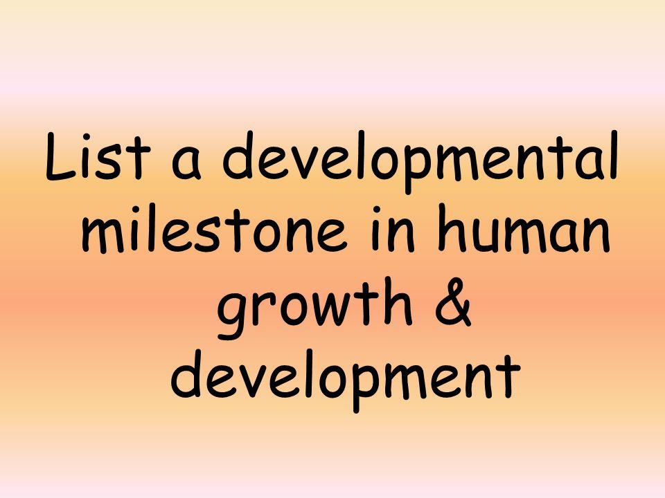 List a developmental milestone in human growth & development
