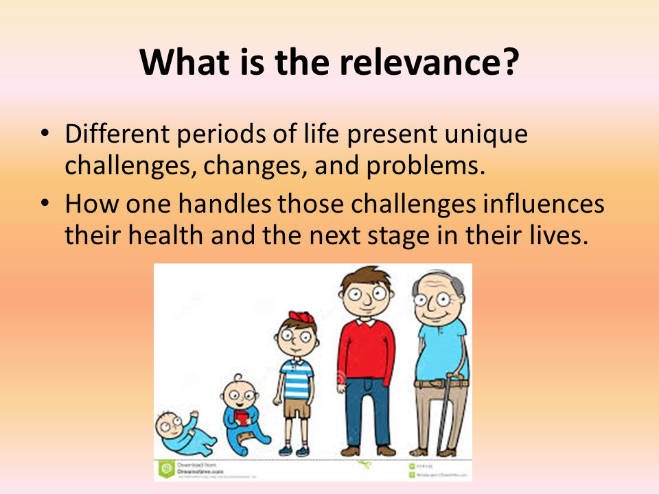 What is the relevance.Different periods of life present unique challenges, changes, and problems.