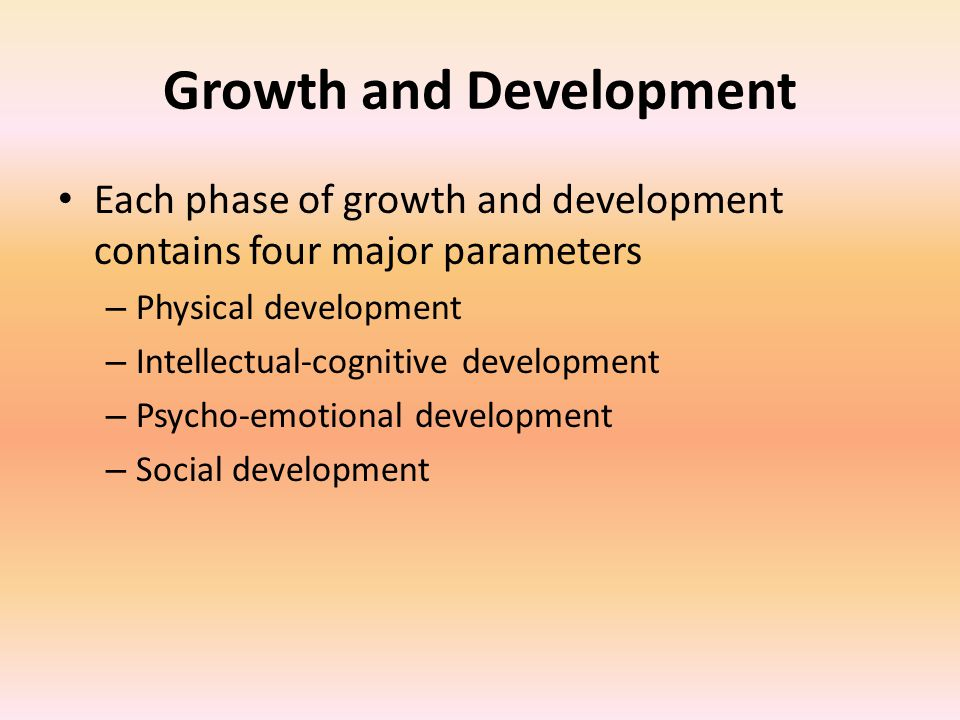 Growth and Development Each phase of growth and development contains four major parameters – Physical development – Intellectual-cognitive development – Psycho-emotional development – Social development
