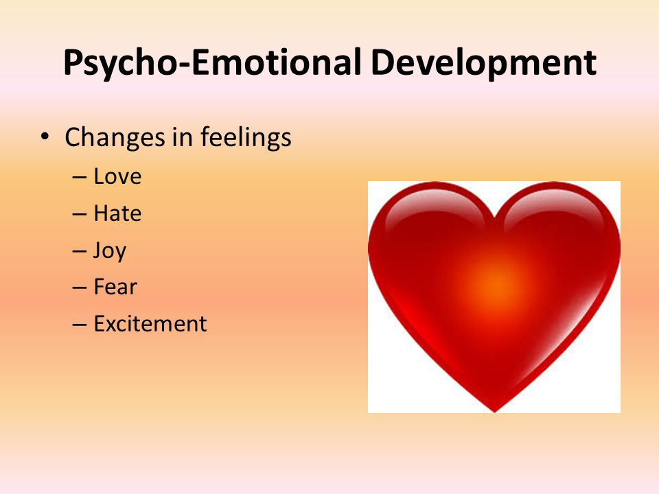 Psycho-Emotional Development Changes in feelings – Love – Hate – Joy – Fear – Excitement