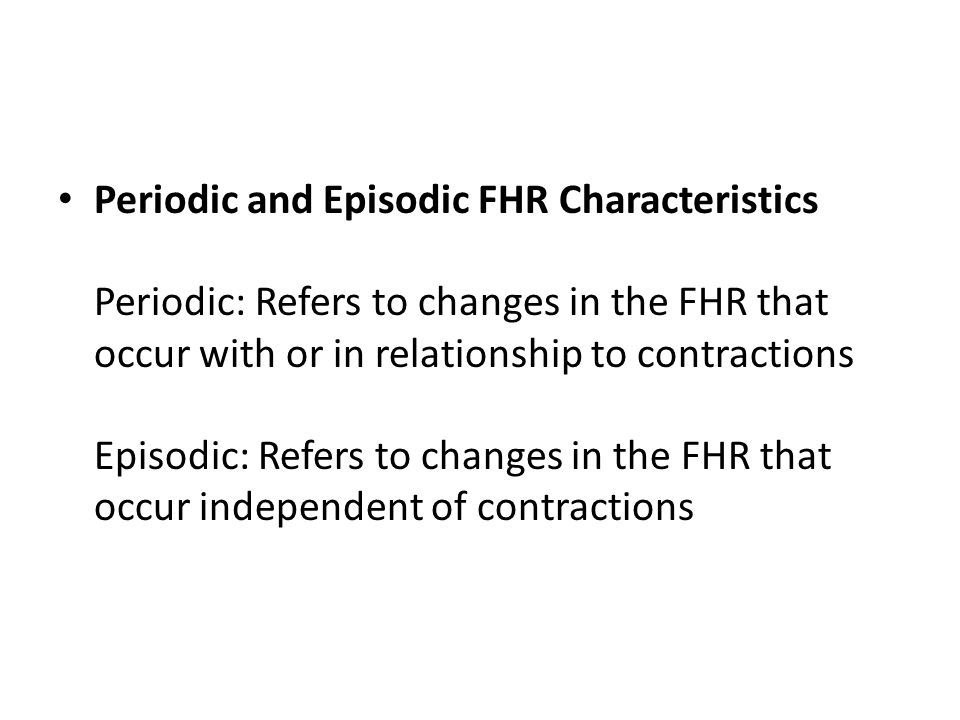 Periodic and Episodic FHR Characteristics Periodic: Refers to changes in the FHR that occur with or in relationship to contractions Episodic: Refers to changes in the FHR that occur independent of contractions