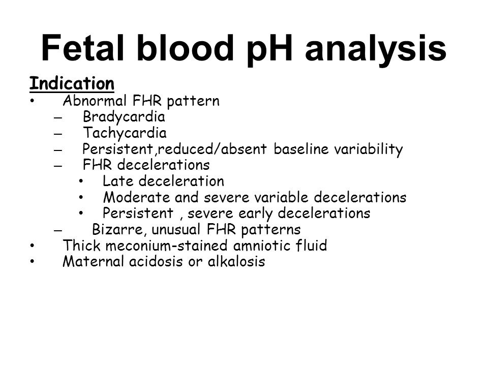 Fetal blood pH analysis Indication Abnormal FHR pattern – Bradycardia – Tachycardia – Persistent,reduced/absent baseline variability – FHR decelerations Late deceleration Moderate and severe variable decelerations Persistent, severe early decelerations – Bizarre, unusual FHR patterns Thick meconium-stained amniotic fluid Maternal acidosis or alkalosis