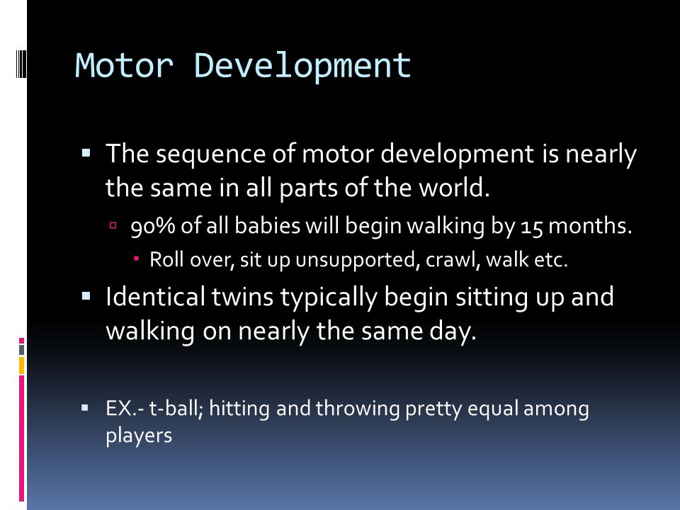 Motor Development  The sequence of motor development is nearly the same in all parts of the world.  90% of all babies will begin walking by 15 month