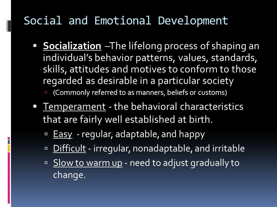 Social and Emotional Development  Socialization –The lifelong process of shaping an individual's behavior patterns, values, standards, skills, attitu