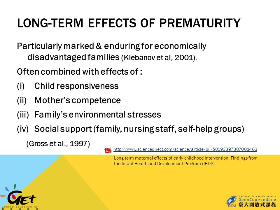 LONG-TERM EFFECTS OF PREMATURITY Particularly marked & enduring for economically disadvantaged families (Klebanov et al, 2001).