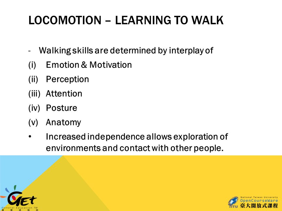 LOCOMOTION – LEARNING TO WALK -Walking skills are determined by interplay of (i)Emotion & Motivation (ii)Perception (iii)Attention (iv)Posture (v)Anatomy Increased independence allows exploration of environments and contact with other people.