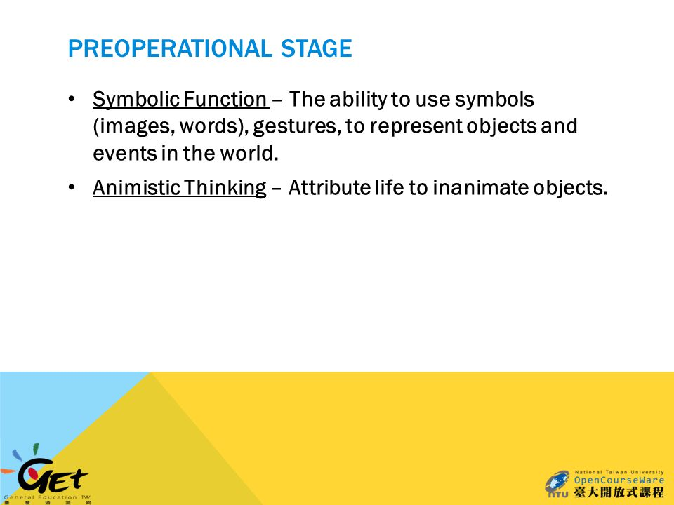 PREOPERATIONAL STAGE Symbolic Function – The ability to use symbols (images, words), gestures, to represent objects and events in the world.