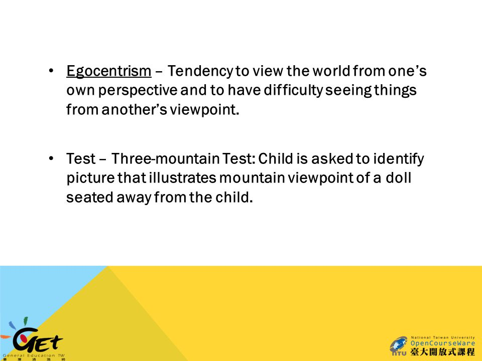Egocentrism – Tendency to view the world from one's own perspective and to have difficulty seeing things from another's viewpoint.