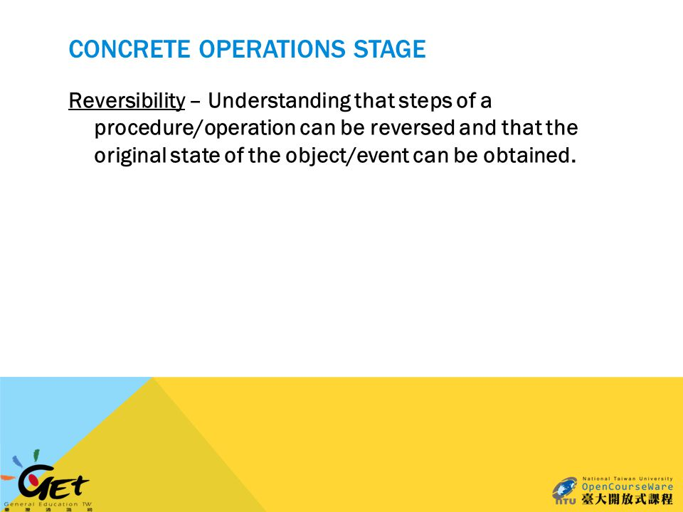 CONCRETE OPERATIONS STAGE Reversibility – Understanding that steps of a procedure/operation can be reversed and that the original state of the object/event can be obtained.