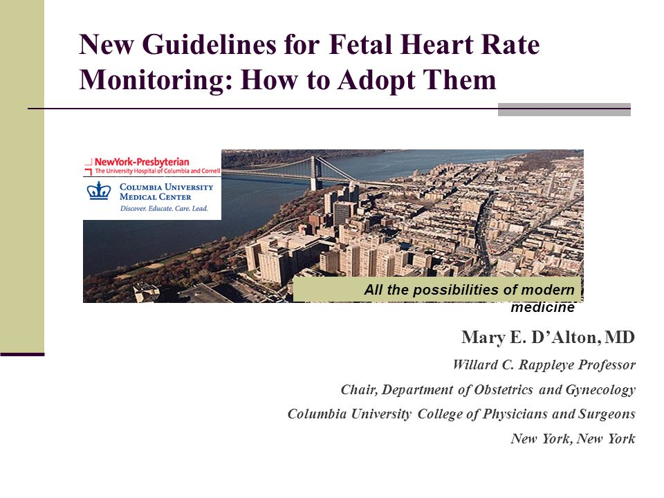 New Guidelines for Fetal Heart Rate Monitoring: How to Adopt Them Mary E. D'Alton, MD Willard C. Rappleye Professor Chair, Department of Obstetrics an
