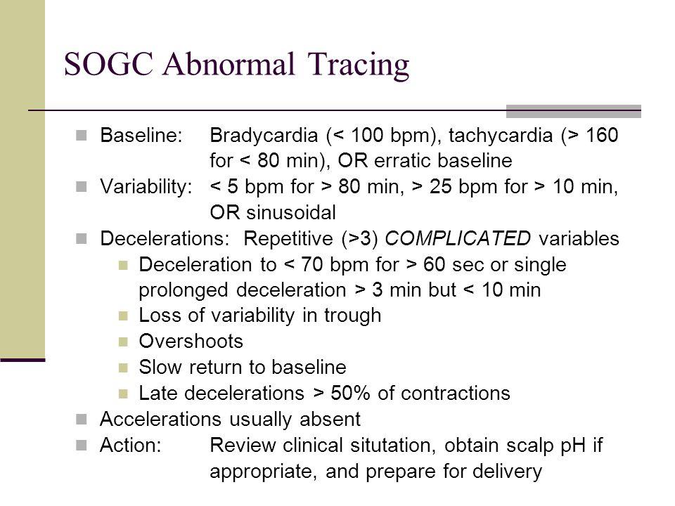 SOGC Abnormal Tracing Baseline: Bradycardia ( 160 for < 80 min), OR erratic baseline Variability: 80 min, > 25 bpm for > 10 min, OR sinusoidal Deceler