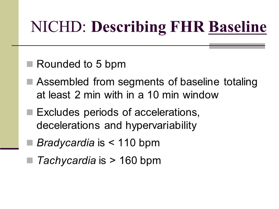 NICHD: Describing FHR Baseline Rounded to 5 bpm Assembled from segments of baseline totaling at least 2 min with in a 10 min window Excludes periods o