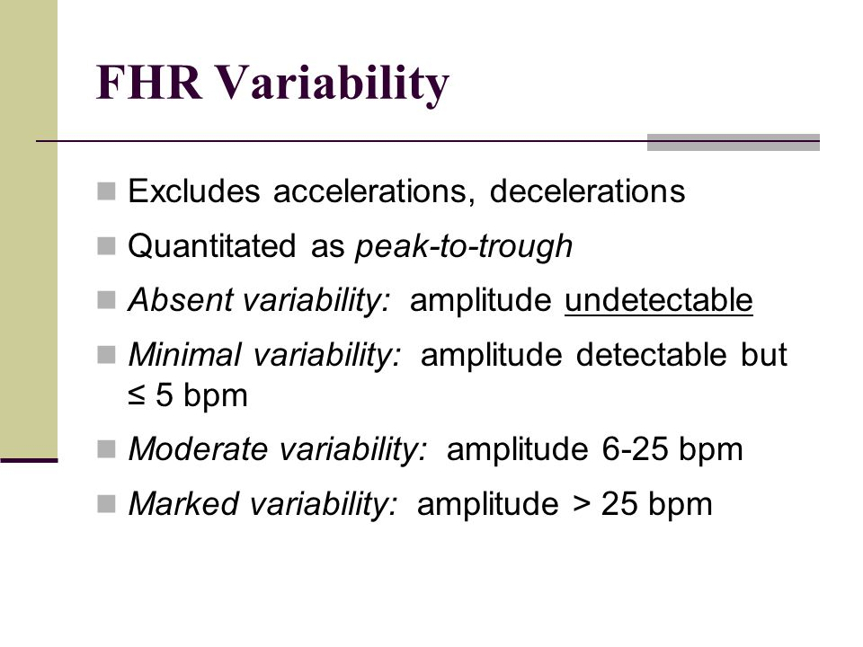 FHR Variability Excludes accelerations, decelerations Quantitated as peak-to-trough Absent variability: amplitude undetectable Minimal variability: am