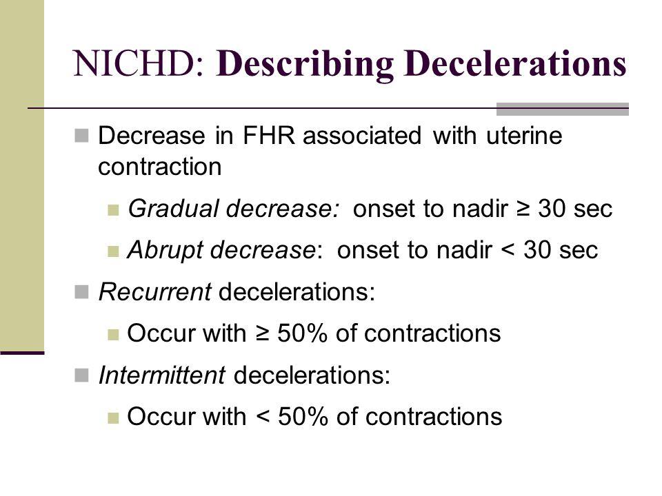 NICHD: Describing Decelerations Decrease in FHR associated with uterine contraction Gradual decrease: onset to nadir ≥ 30 sec Abrupt decrease: onset t