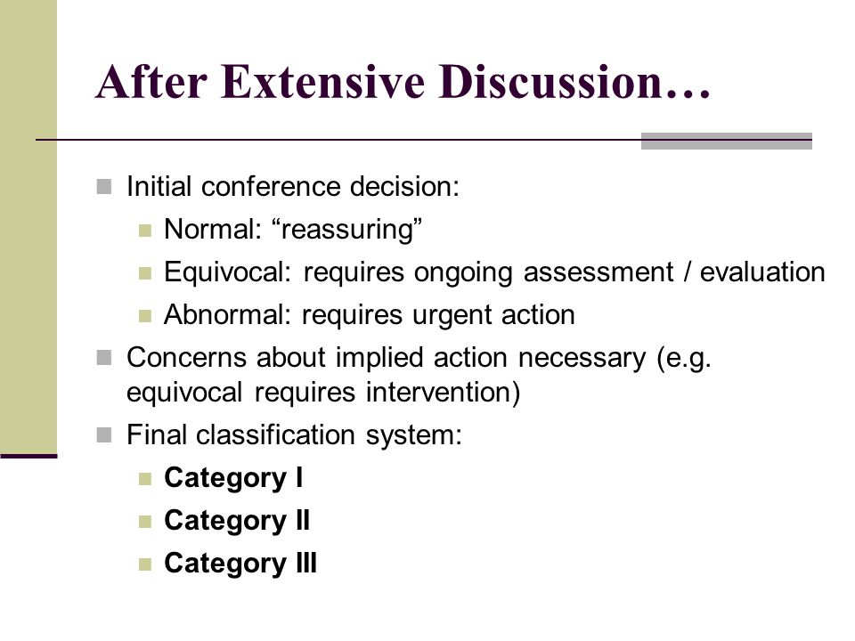 """After Extensive Discussion… Initial conference decision: Normal: """"reassuring"""" Equivocal: requires ongoing assessment / evaluation Abnormal: requires u"""