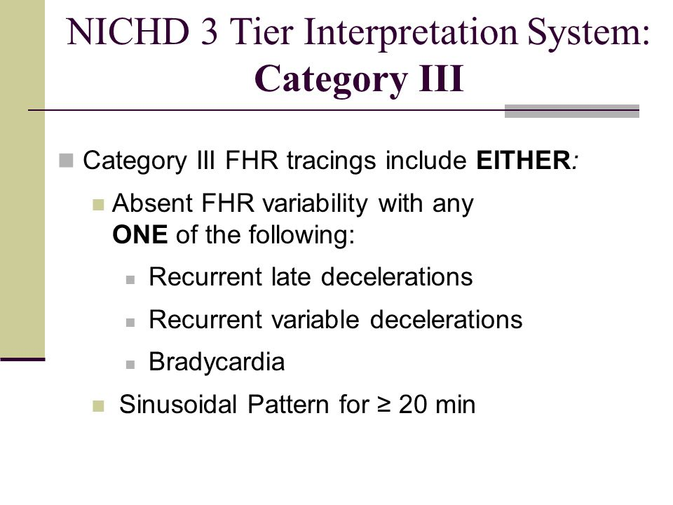 Category III FHR tracings include EITHER: Absent FHR variability with any ONE of the following: Recurrent late decelerations Recurrent variable decele