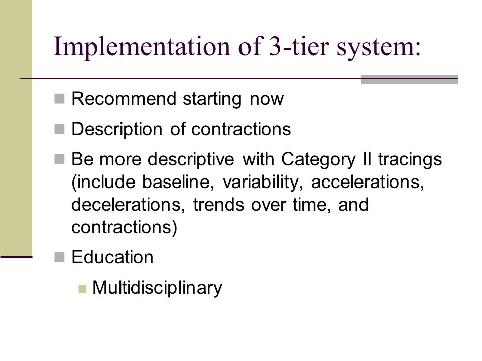 Implementation of 3-tier system: Recommend starting now Description of contractions Be more descriptive with Category II tracings (include baseline, v