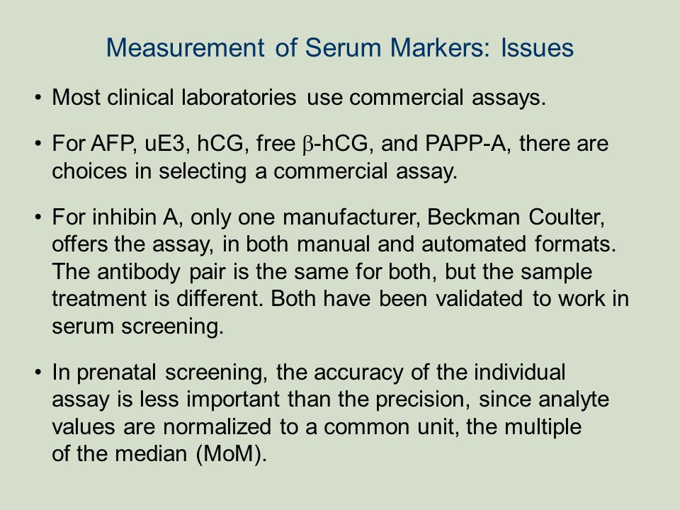Measurement of Serum Markers: Issues Most clinical laboratories use commercial assays. For AFP, uE3, hCG, free  -hCG, and PAPP-A, there are choices i