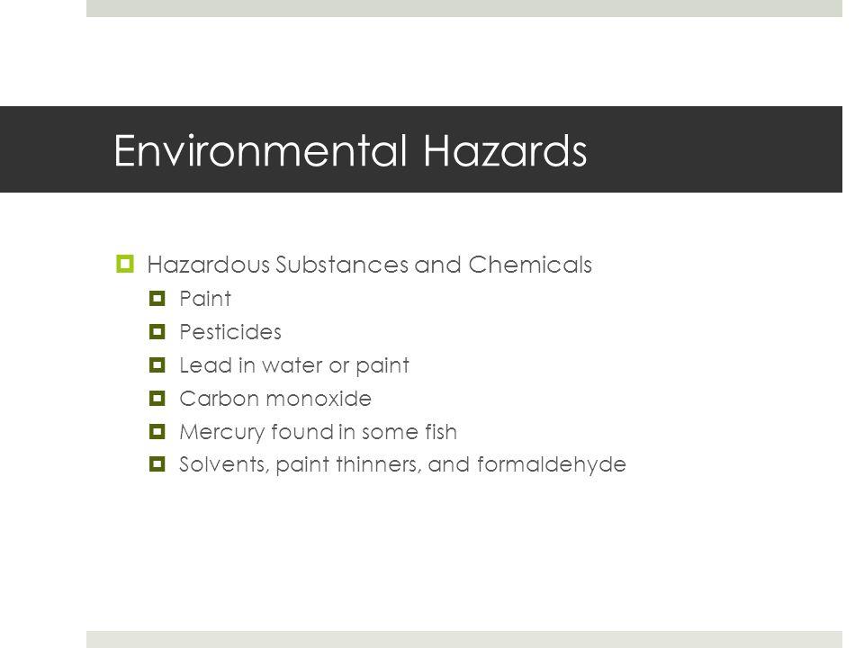 Environmental Hazards  Hazardous Substances and Chemicals  Paint  Pesticides  Lead in water or paint  Carbon monoxide  Mercury found in some fis