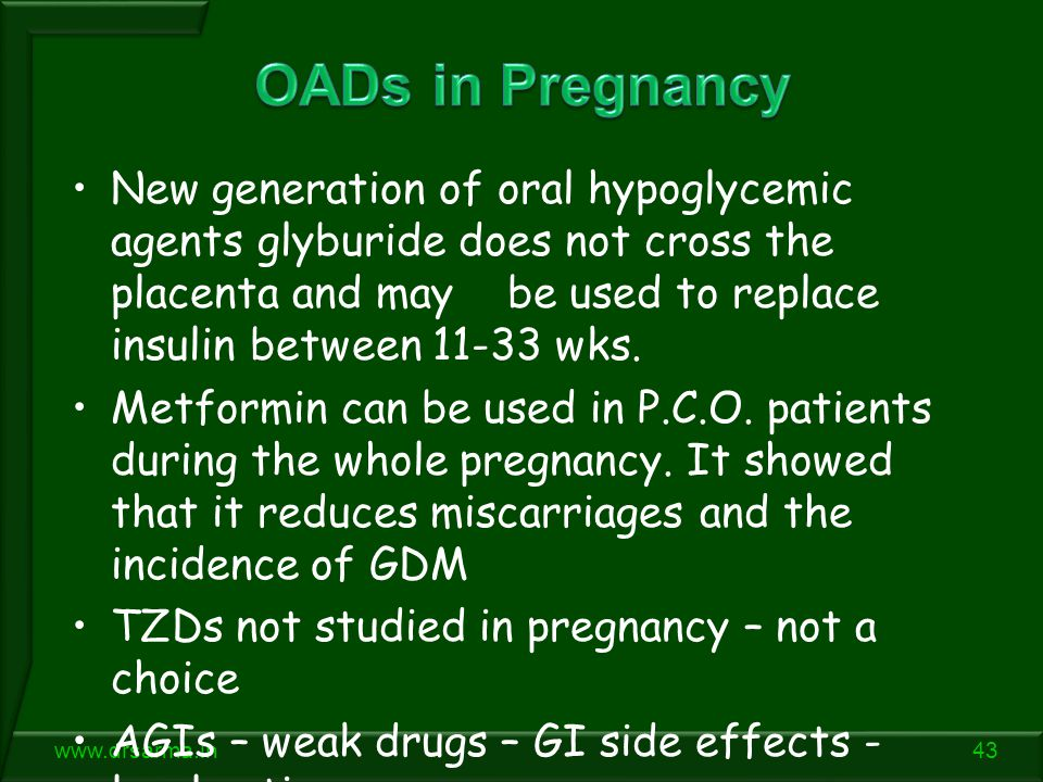 43www.drsarma.in New generation of oral hypoglycemic agents glyburide does not cross the placenta and may be used to replace insulin between 11-33 wks.
