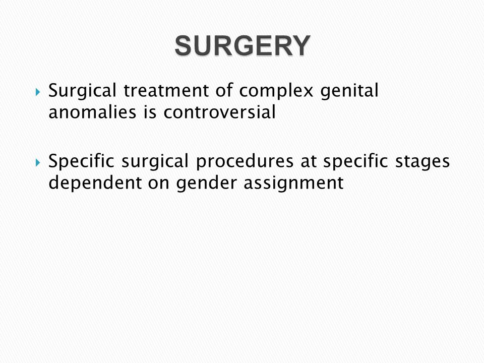  Surgical treatment of complex genital anomalies is controversial  Specific surgical procedures at specific stages dependent on gender assignment SU