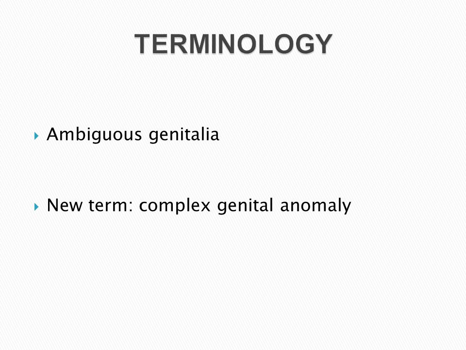 Ambiguous genitalia  New term: complex genital anomaly TERMINOLOGY