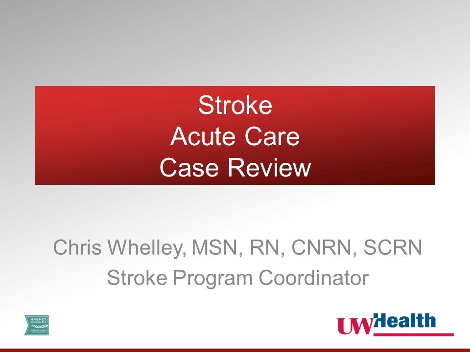 Stroke Acute Care Case Review Chris Whelley, MSN, RN, CNRN, SCRN Stroke Program Coordinator