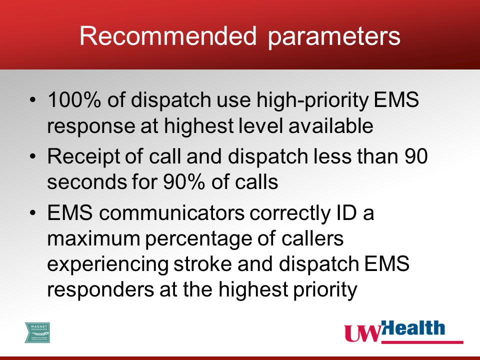 100% of dispatch use high-priority EMS response at highest level available Receipt of call and dispatch less than 90 seconds for 90% of calls EMS communicators correctly ID a maximum percentage of callers experiencing stroke and dispatch EMS responders at the highest priority Recommended parameters