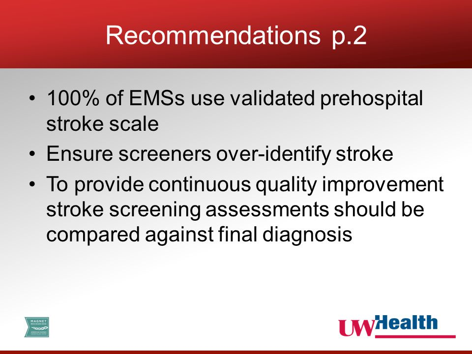 100% of EMSs use validated prehospital stroke scale Ensure screeners over-identify stroke To provide continuous quality improvement stroke screening assessments should be compared against final diagnosis Recommendations p.2