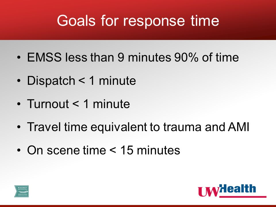 EMSS less than 9 minutes 90% of time Dispatch < 1 minute Turnout < 1 minute Travel time equivalent to trauma and AMI On scene time < 15 minutes Goals for response time