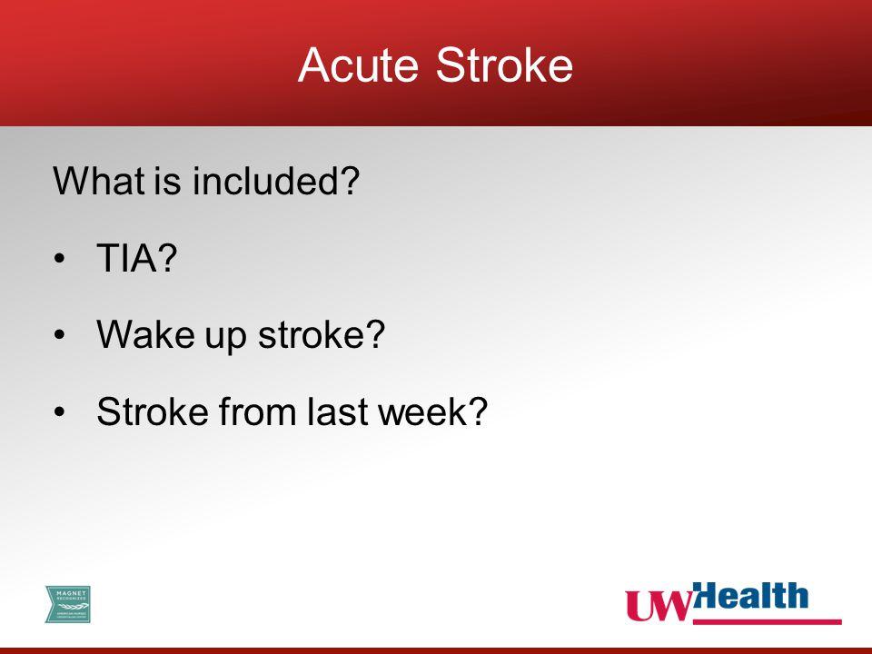What is included? TIA? Wake up stroke? Stroke from last week? Acute Stroke