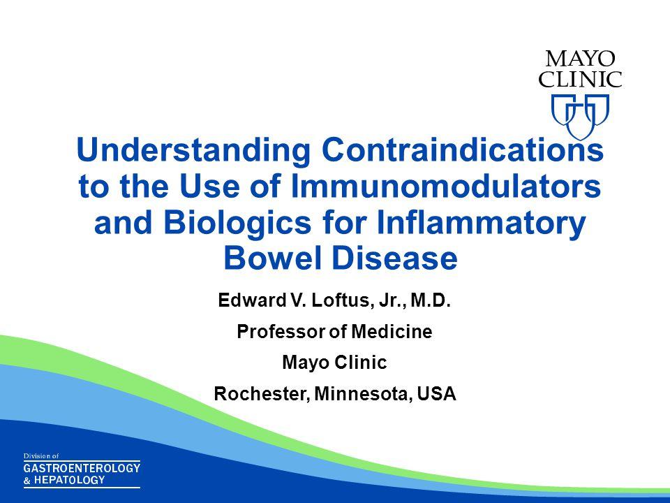 Understanding Contraindications to the Use of Immunomodulators and Biologics for Inflammatory Bowel Disease Edward V. Loftus, Jr., M.D. Professor of M