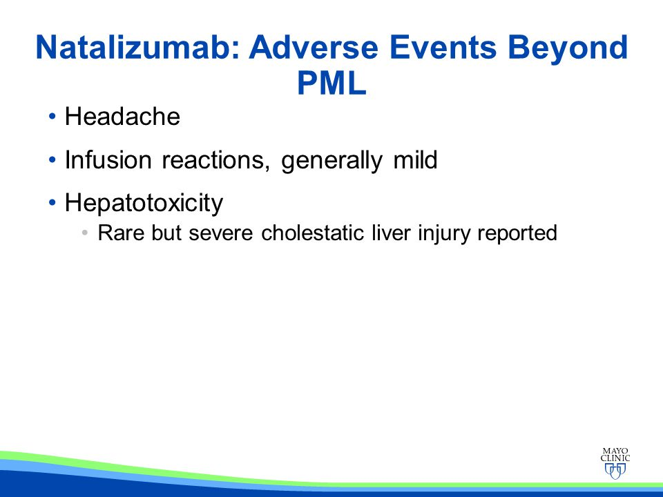 Natalizumab: Adverse Events Beyond PML Headache Infusion reactions, generally mild Hepatotoxicity Rare but severe cholestatic liver injury reported