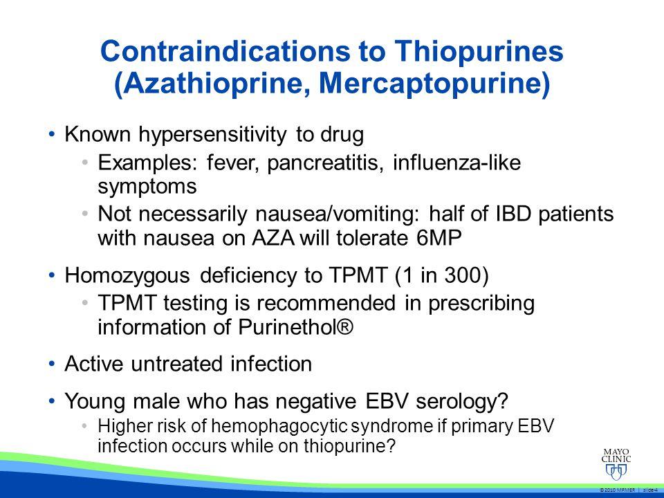 Contraindications to Thiopurines (Azathioprine, Mercaptopurine) Known hypersensitivity to drug Examples: fever, pancreatitis, influenza-like symptoms