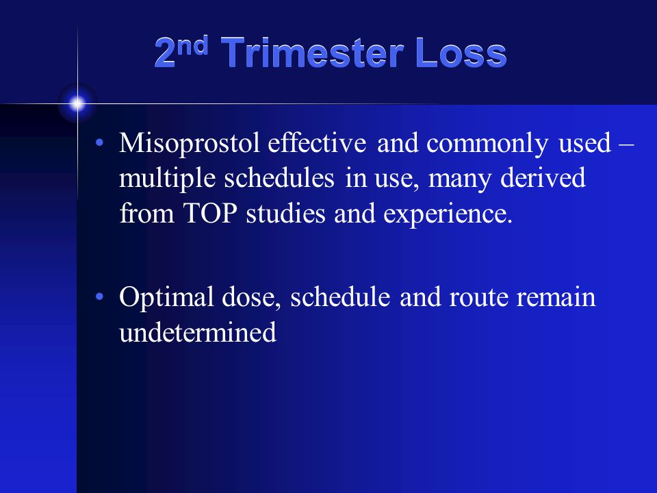 2 nd Trimester Loss Misoprostol effective and commonly used – multiple schedules in use, many derived from TOP studies and experience.