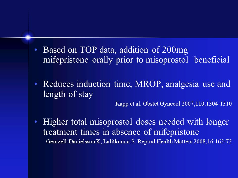 Based on TOP data, addition of 200mg mifepristone orally prior to misoprostol beneficial Reduces induction time, MROP, analgesia use and length of stay Kapp et al.