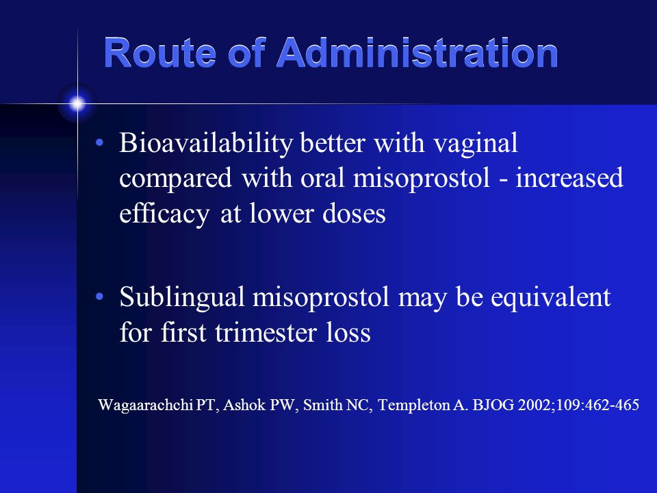 Route of Administration Bioavailability better with vaginal compared with oral misoprostol - increased efficacy at lower doses Sublingual misoprostol may be equivalent for first trimester loss Wagaarachchi PT, Ashok PW, Smith NC, Templeton A.