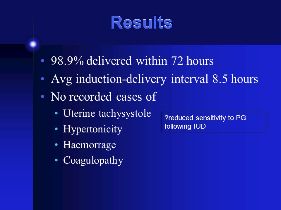 Results 98.9% delivered within 72 hours Avg induction-delivery interval 8.5 hours No recorded cases of Uterine tachysystole Hypertonicity Haemorrage C