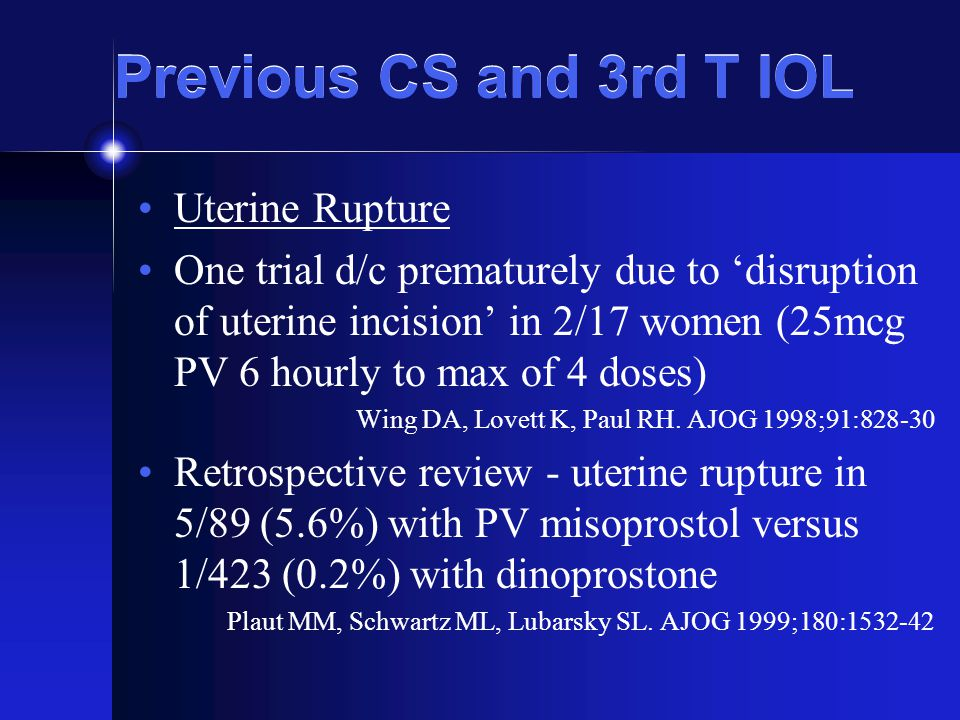 Previous CS and 3rd T IOL Uterine Rupture One trial d/c prematurely due to 'disruption of uterine incision' in 2/17 women (25mcg PV 6 hourly to max of 4 doses) Wing DA, Lovett K, Paul RH.