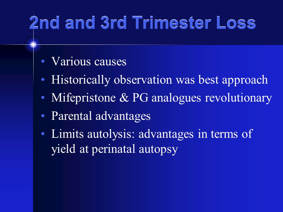 2nd and 3rd Trimester Loss Various causes Historically observation was best approach Mifepristone & PG analogues revolutionary Parental advantages Limits autolysis: advantages in terms of yield at perinatal autopsy