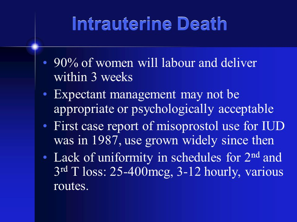 Intrauterine Death 90% of women will labour and deliver within 3 weeks Expectant management may not be appropriate or psychologically acceptable First case report of misoprostol use for IUD was in 1987, use grown widely since then Lack of uniformity in schedules for 2 nd and 3 rd T loss: 25-400mcg, 3-12 hourly, various routes.