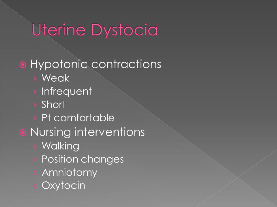  Hypertonic Contractions › Uncoordinated and eratic › Painful but ineffective › Usually occurs in latent phase › High resting tone › Maternal fatigue  Nursing interventions › Pain management › Promote relaxation › Analgesics › Oxytocin or amniotomy › Tocolytics may be ordered