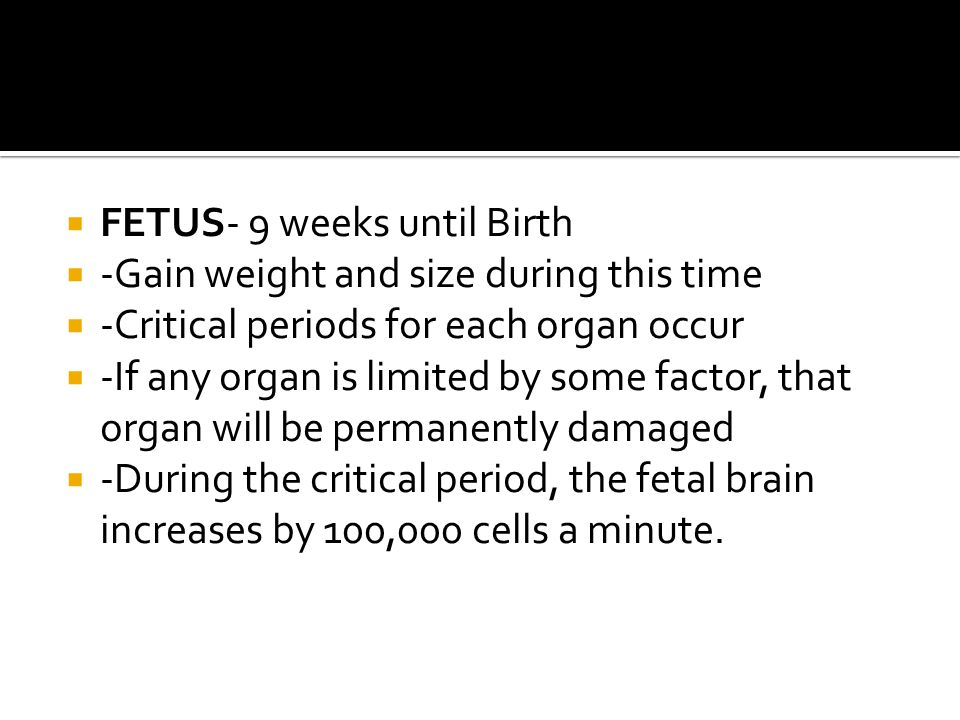  FETUS- 9 weeks until Birth  -Gain weight and size during this time  -Critical periods for each organ occur  -If any organ is limited by some fact