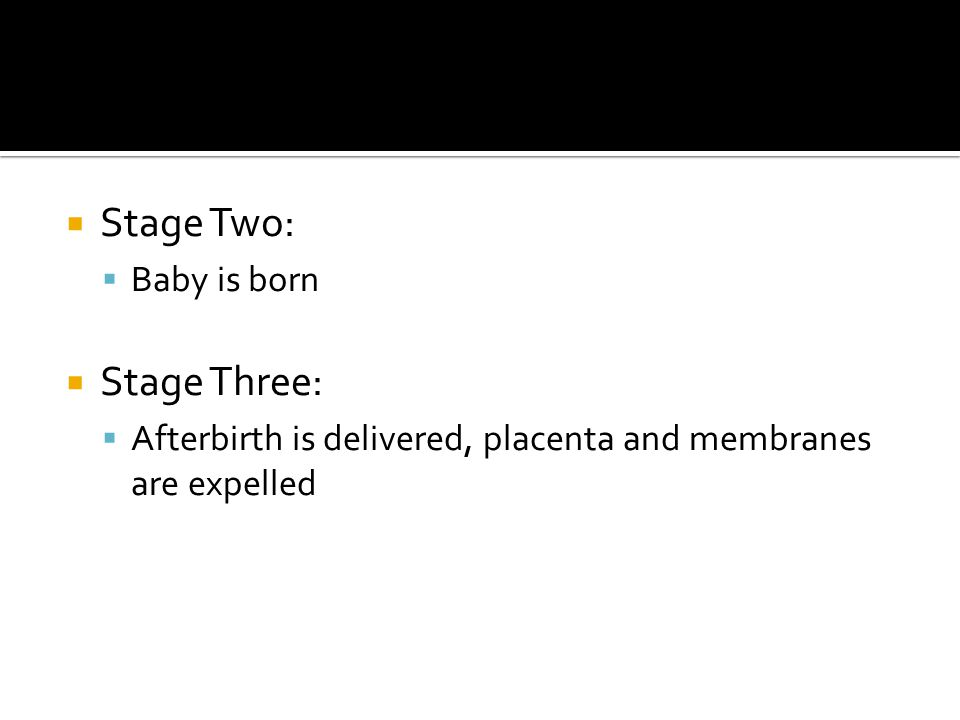  Stage Two:  Baby is born  Stage Three:  Afterbirth is delivered, placenta and membranes are expelled