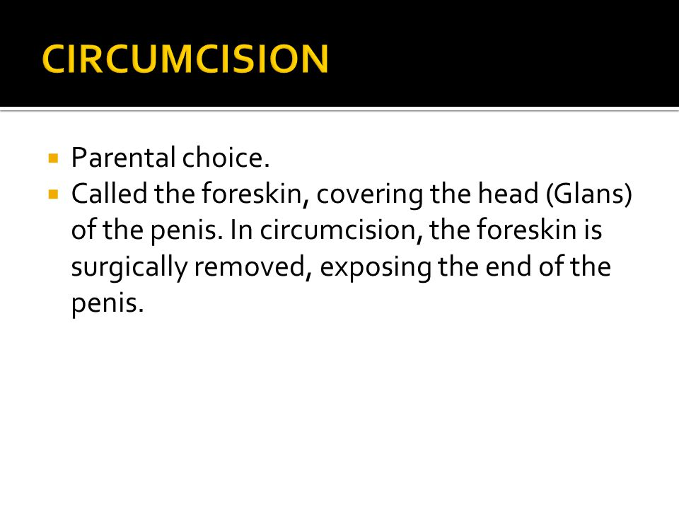  Parental choice.  Called the foreskin, covering the head (Glans) of the penis. In circumcision, the foreskin is surgically removed, exposing the en