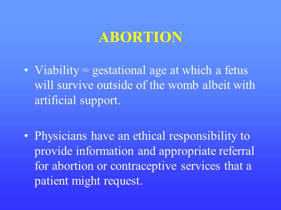 ABORTION Viability = gestational age at which a fetus will survive outside of the womb albeit with artificial support. Physicians have an ethical resp