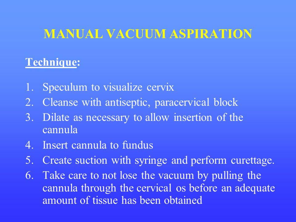 MANUAL VACUUM ASPIRATION Technique: 1.Speculum to visualize cervix 2.Cleanse with antiseptic, paracervical block 3.Dilate as necessary to allow insert