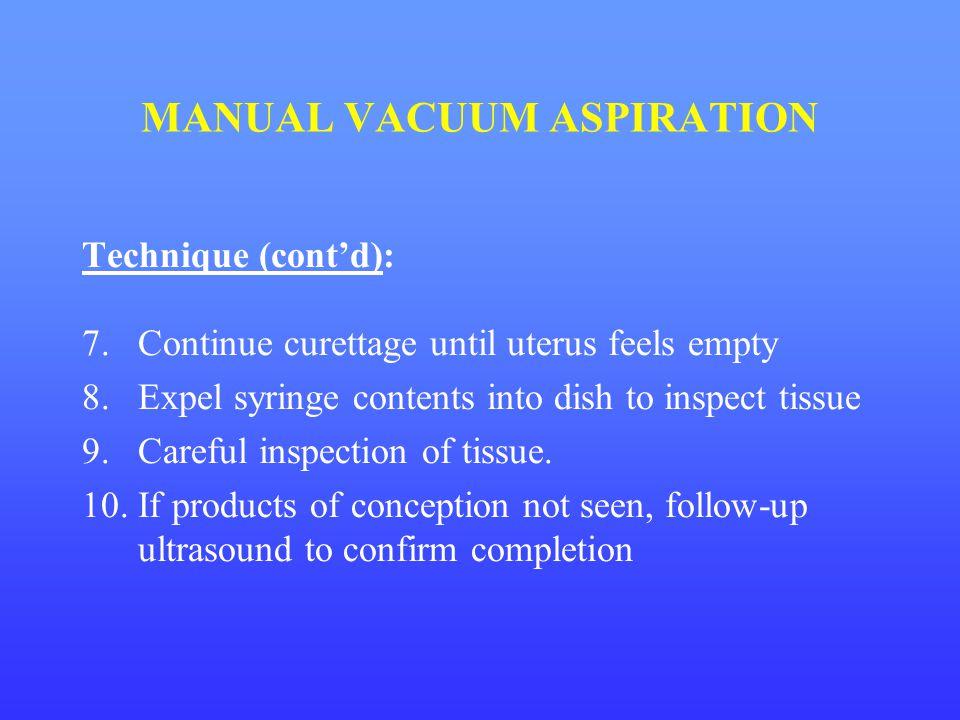 MANUAL VACUUM ASPIRATION Technique (cont'd): 7.Continue curettage until uterus feels empty 8.Expel syringe contents into dish to inspect tissue 9.Care