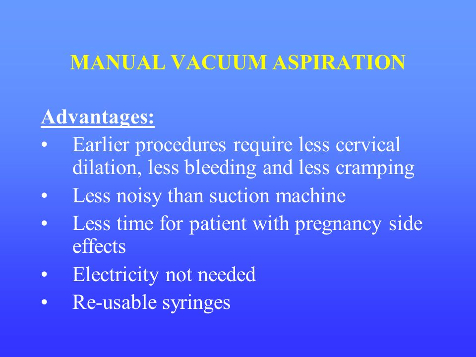MANUAL VACUUM ASPIRATION Advantages: Earlier procedures require less cervical dilation, less bleeding and less cramping Less noisy than suction machin